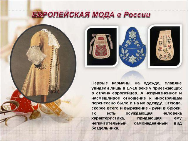 Первые карманы на одежде, славяне увидели лишь в 17-18 веке у приезжающих в с...