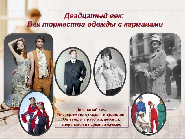 Двадцатый век: Век торжества одежды с карманами. Они везде: в рабочей, делово...
