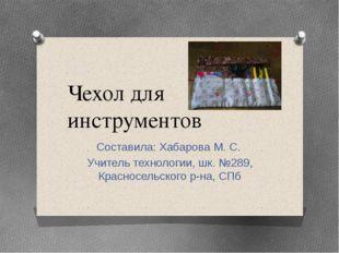 Чехол для инструментов Составила: Хабарова М. С. Учитель технологии, шк. №289