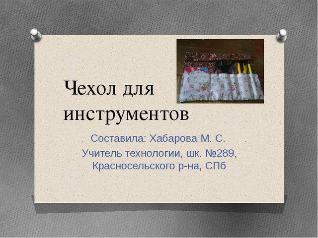 Чехол для инструментов Составила: Хабарова М. С. Учитель технологии, шк. №289...