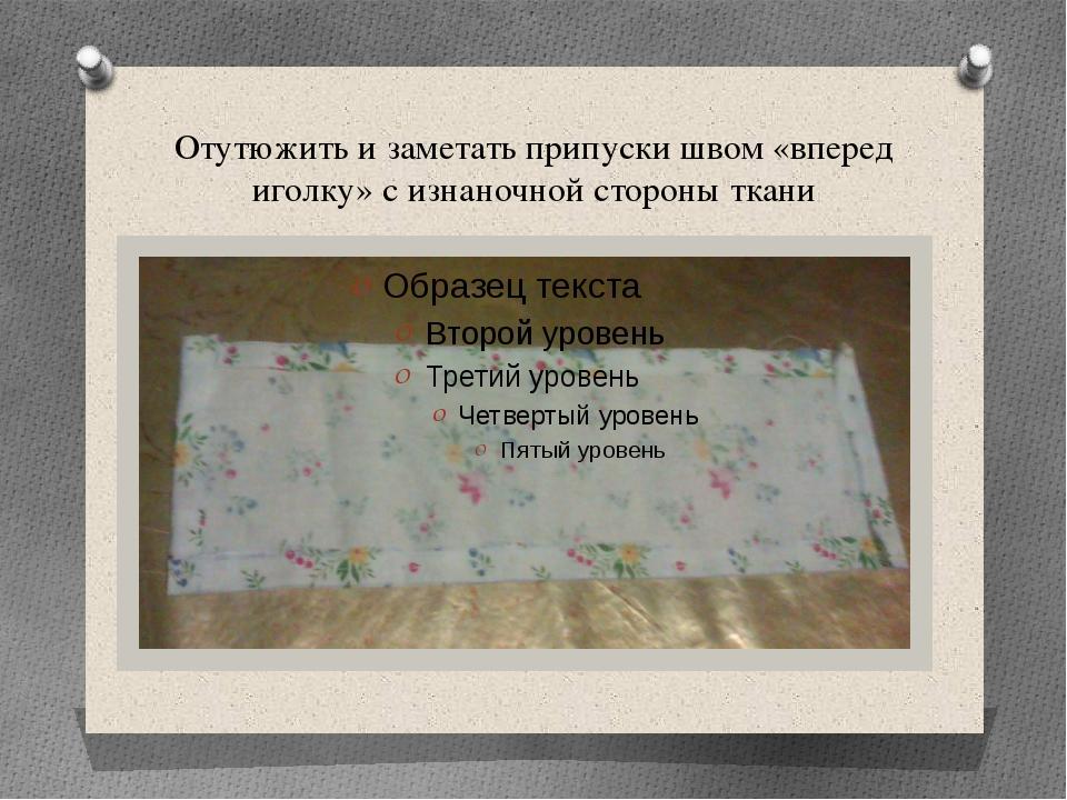 Отутюжить и заметать припуски швом «вперед иголку» с изнаночной стороны ткани