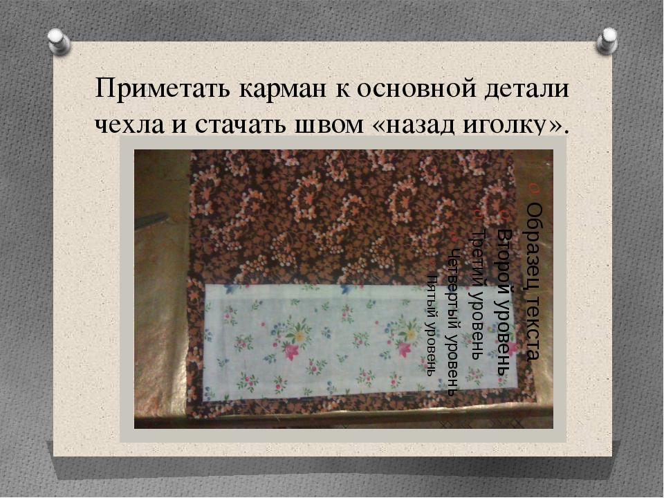 Приметать карман к основной детали чехла и стачать швом «назад иголку».