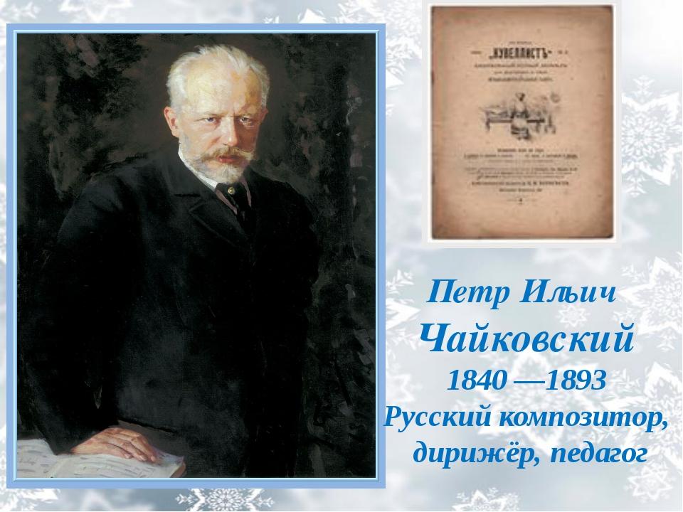 Петр Ильич Чайковский 1840 —1893 Русский композитор, дирижёр, педагог