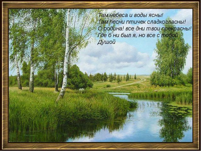 Там небеса и воды ясны! Там песни птичек сладкогласны! О родина! все дни твои...