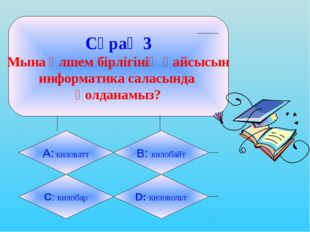 Сұрақ 3 Мына өлшем бірлігінің қайсысын информатика саласында қолданамыз? А: