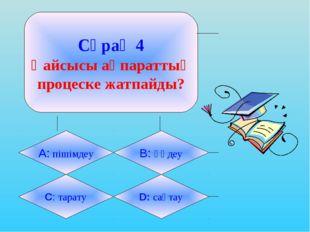 Сұрақ 4 Қайсысы ақпараттық процеске жатпайды? А: пішімдеу B: өңдеу C: тарату