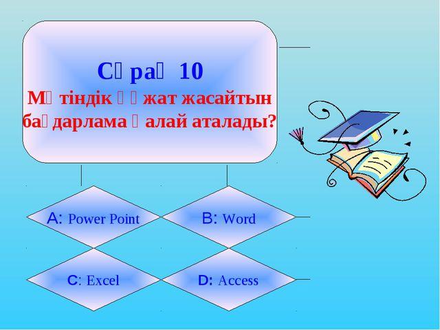 Сұрақ 10 Мәтіндік құжат жасайтын бағдарлама қалай аталады? А: Power Point B:...