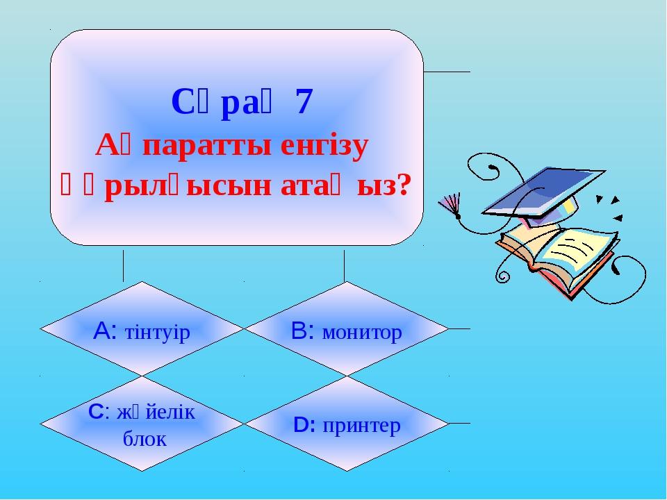 Сұрақ 7 Ақпаратты енгізу құрылғысын атаңыз? А: тінтуір B: монитор C: жүйелік...