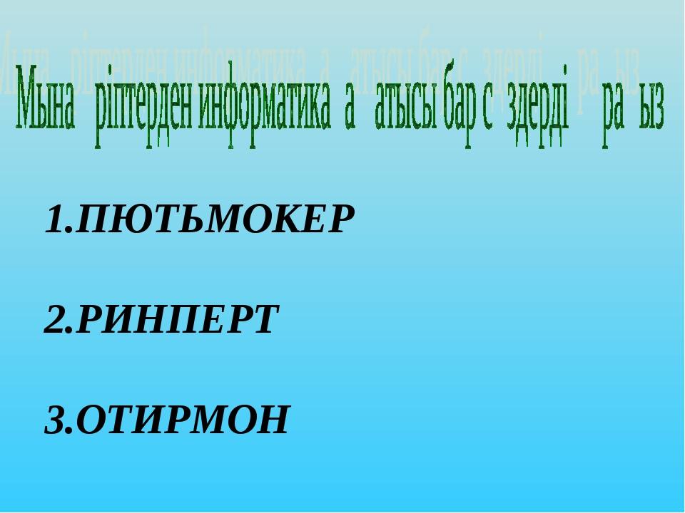 ПЮТЬМОКЕР 2.РИНПЕРТ 3.ОТИРМОН