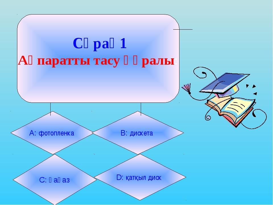 Сұрақ1 Ақпаратты тасу құралы: А: фотопленка B: дискета С: қағаз D: қатқыл диск