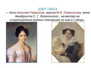 Мария Николаевна Волко́нская (1807-1863 ) — дочь НиколаяРаевского, внучка
