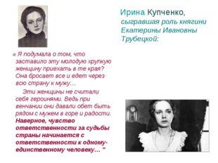 Ирина Купченко, сыгравшая роль княгини Екатерины Ивановны Трубецкой: « Я под