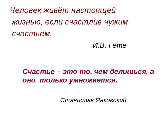Человек живёт настоящей жизнью, если счастлив чужим счастьем. И.В. Гёте Счас...