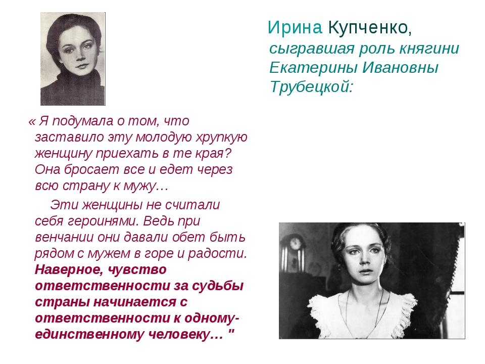 Ирина Купченко, сыгравшая роль княгини Екатерины Ивановны Трубецкой: « Я под...
