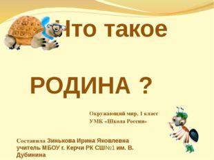 Что такое РОДИНА ? Окружающий мир, 1 класс УМК «Школа России» Составила Зинь