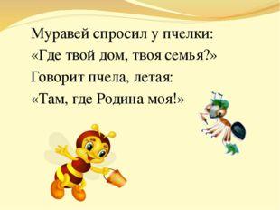 Муравей спросил у пчелки: «Где твой дом, твоя семья?» Говорит пчела, летая: «