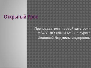 Открытый Урок Преподавателя первой категории МБОУ ДО «ДШИ № 2» г. Курска Иван