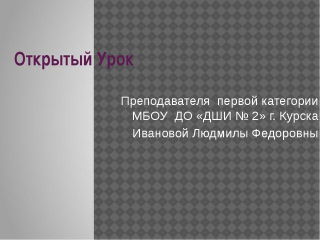 Открытый Урок Преподавателя первой категории МБОУ ДО «ДШИ № 2» г. Курска Иван...