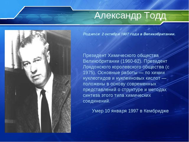 Александр Тодд Родился 2 октября 1907 года в Великобритании. Президент Химиче...
