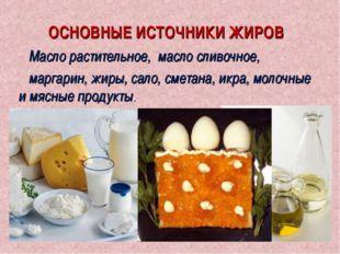 ОСНОВНЫЕ ИСТОЧНИКИ ЖИРОВ Масло растительное, масло сливочное, маргарин, жиры,