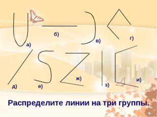 а) б) в) г) д) е) ж) з) и) Распределите линии на три группы.