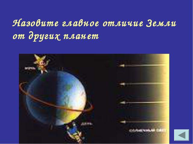 Назовите главное отличие Земли от других планет