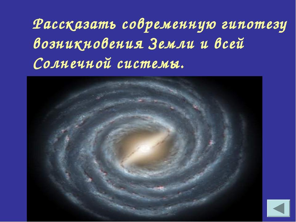 Рассказать современную гипотезу возникновения Земли и всей Солнечной системы.