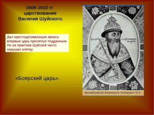 1606-1610 гг царствование Василия Шуйского. «Боярский царь». Дал крестоцелова
