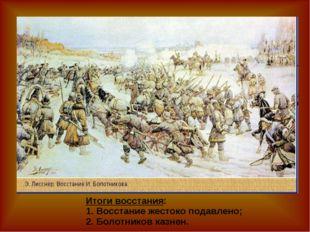 Итоги восстания: 1. Восстание жестоко подавлено; 2. Болотников казнен.