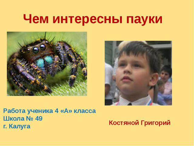 Чем интересны пауки Работа ученика 4 «А» класса Школа № 49 г. Калуга Костяной...
