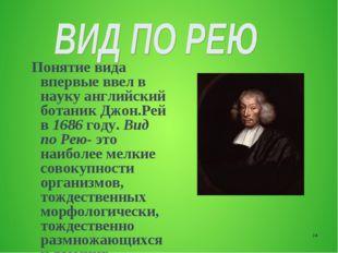 * Понятие вида впервые ввел в науку английский ботаник Джон.Рей в 1686 году.