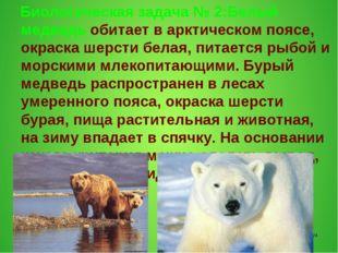 Биологическая задача № 2:Белый медведь обитает в арктическом поясе, окраска