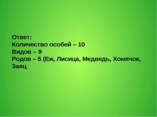 Ответ: Количество особей – 10 Видов – 9 Родов – 5 (Еж, Лисица, Медведь, Хомяч