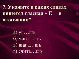 7. Укажите в каких словах пишется гласная – Е в окончании? а) уч…шь б) чист…ш