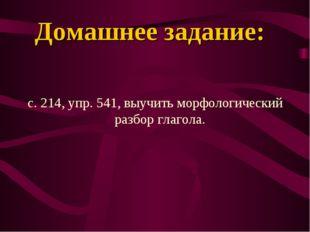 Домашнее задание: с. 214, упр. 541, выучить морфологический разбор глагола.