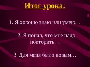 Итог урока: 1. Я хорошо знаю или умею… 2. Я понял, что мне надо повторить… 3.