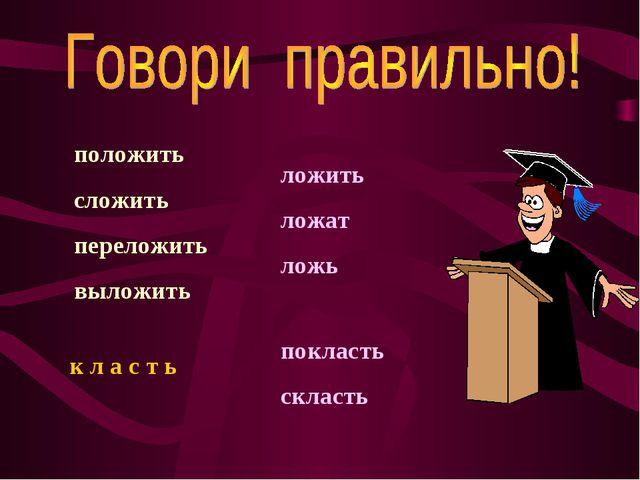 положить сложить переложить выложить ложить ложат ложь к л а с т ь покласть с...