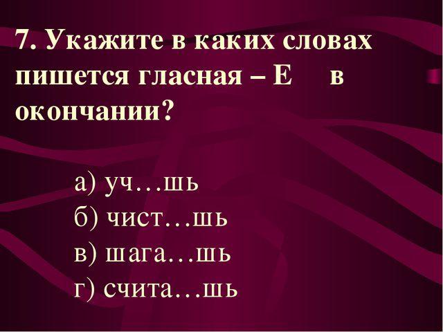 7. Укажите в каких словах пишется гласная – Е в окончании? а) уч…шь б) чист…ш...