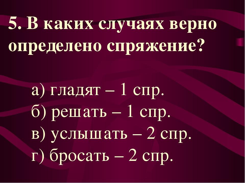 5. В каких случаях верно определено спряжение? а) гладят – 1 спр. б) решать –...