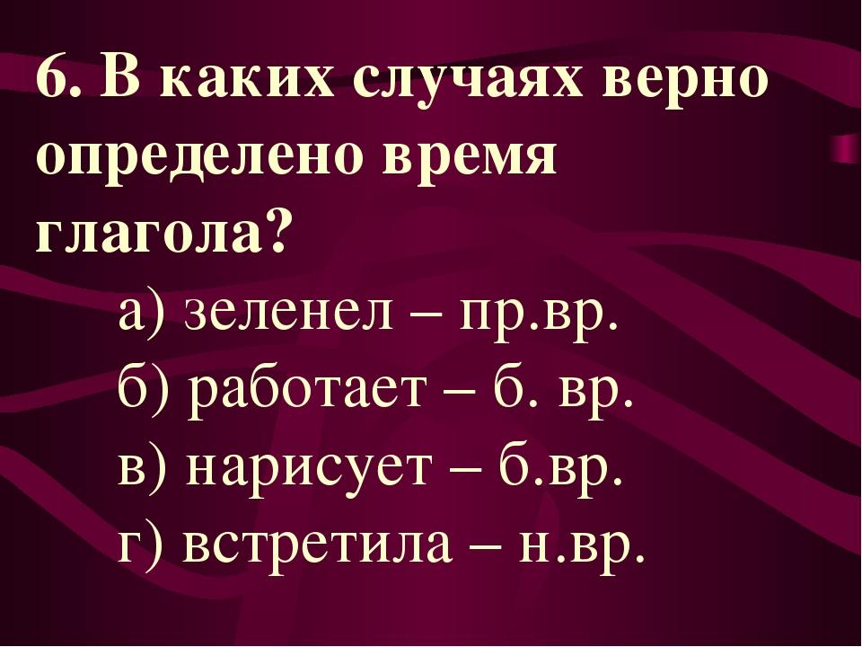 6. В каких случаях верно определено время глагола? а) зеленел – пр.вр. б) раб...
