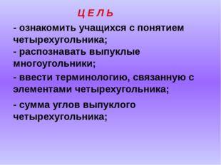 Ц Е Л Ь - ознакомить учащихся с понятием четырехугольника; - ввести терминоло