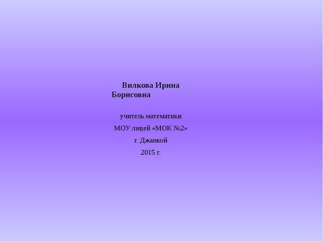 Вилкова Ирина Борисовна учитель математики МОУ лицей «МОК №2» г. Джанкой 2015...