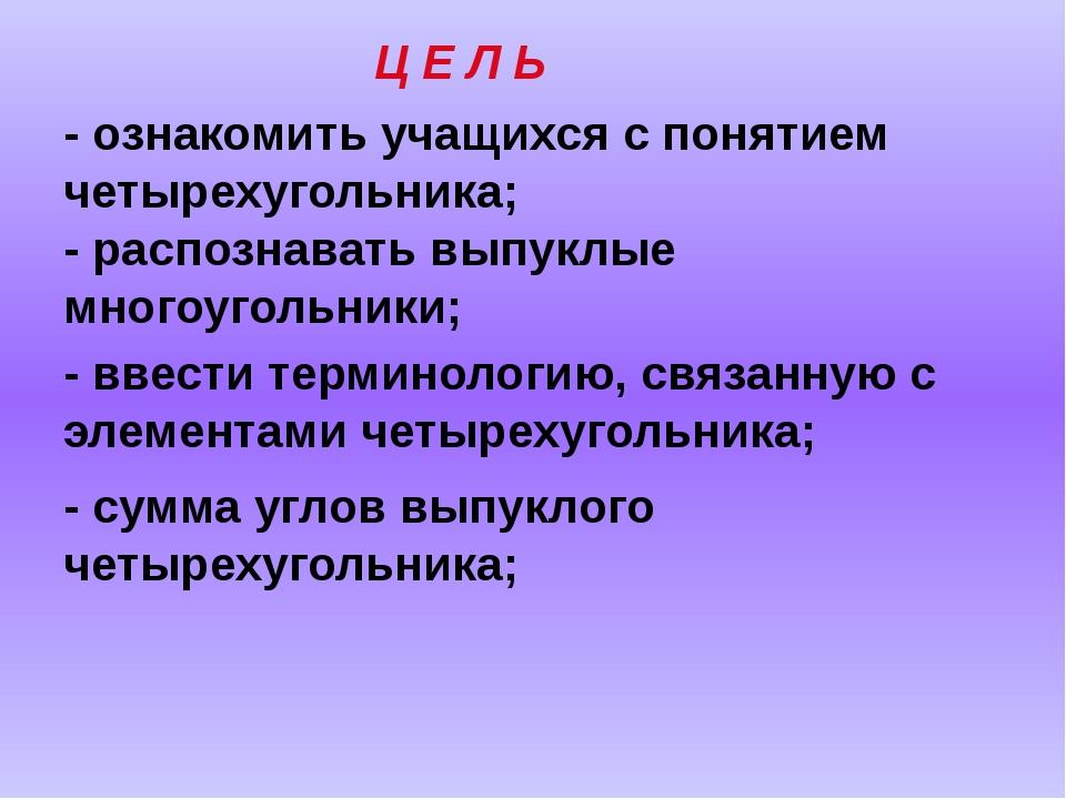 Ц Е Л Ь - ознакомить учащихся с понятием четырехугольника; - ввести терминоло...