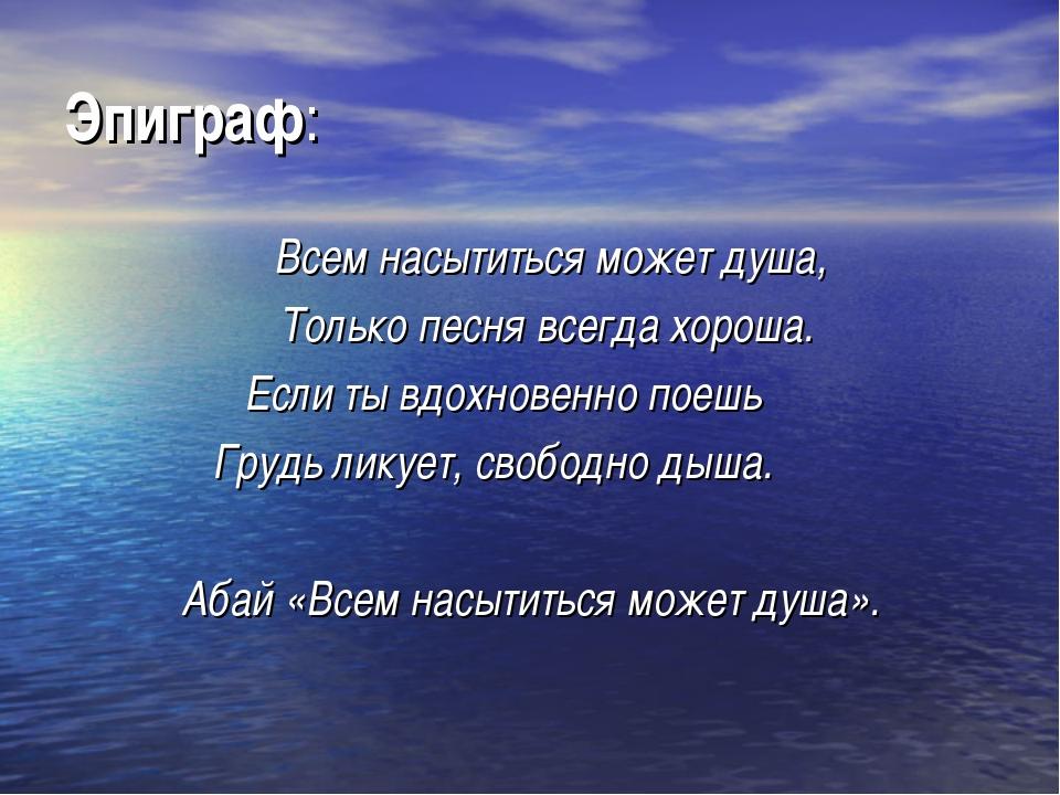 Эпиграф: Всем насытиться может душа, Только песня всегда хороша. Если ты вдо...