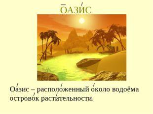 ОАЗИС Оазис – расположенный около водоёма островок растительности.