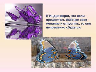 В Индии верят, что если прошептать бабочке свое желание и отпустить, то оно н