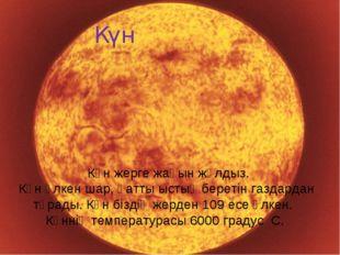 Солнце. Күн Күн жерге жақын жұлдыз. Күн үлкен шар, қатты ыстық беретін газдар