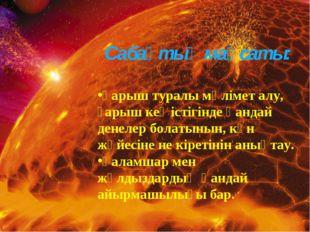 Сабақтың мақсаты: Ғарыш туралы мәлімет алу, ғарыш кеңістігінде қандай денелер