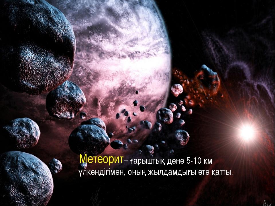– ғарыштық дене 5-10 км үлкендігімен, оның жылдамдығы өте қатты. Метеорит