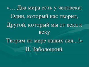 «… Два мира есть у человека: Один, который нас творил, Другой, который мы от